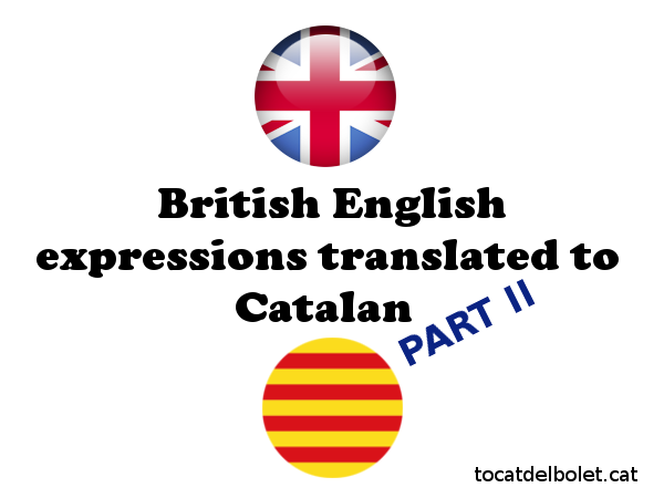 Common British English expressions translated to Catalan II