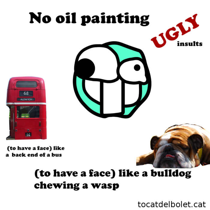 No oil painting, like a bulldog chewing a wasp, ugly, like a  back end of a bus