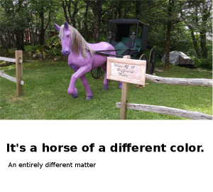 It's a horse of a different color It's a horse of a different color